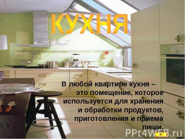КУХНЯ В любой квартире кухня – это помещение, которое используется для хранения и обработки продуктов, приготовления и приема пищи.