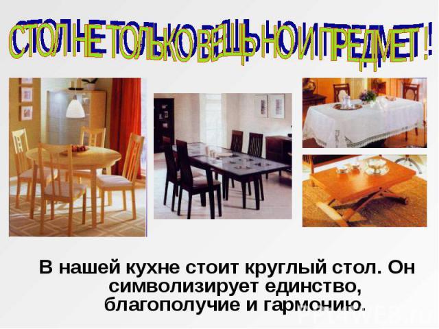 СТОЛ НЕ ТОЛЬКО ВЕЩЬ НО И ПРЕДМЕТ ! В нашей кухне стоит круглый стол. Он символизирует единство, благополучие и гармонию.