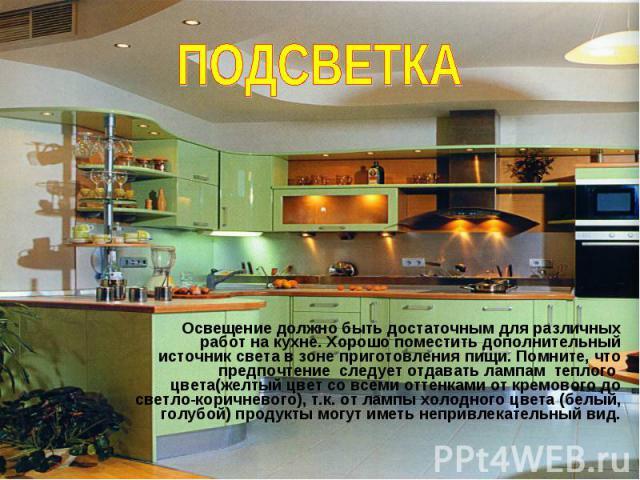 ПОДСВЕТКА Освещение должно быть достаточным для различных работ на кухне. Хорошо поместить дополнительный источник света в зоне приготовления пищи. Помните, что предпочтение следует отдавать лампам теплого цвета(желтый цвет со всеми оттенками от кре…