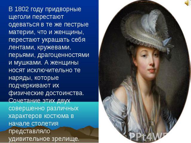 В 1802 году придворные щеголи перестают одеваться в те же пестрые материи, что и женщины, перестают украшать себя лентами, кружевами, перьями, драгоценностями и мушками. А женщины носят исключительно те наряды, которые подчеркивают их физические дос…