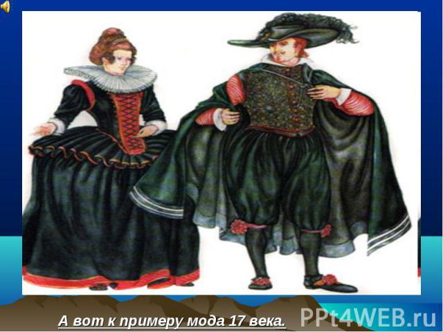 А вот к примеру мода 17 века.