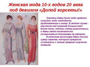 Женская мода 10-х годов 20 века под девизом «Долой корсеты!» Туалеты дамы были л