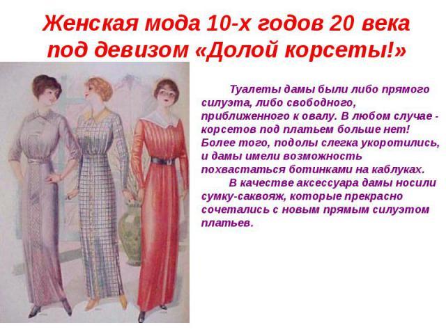 Женская мода 10-х годов 20 века под девизом «Долой корсеты!» Туалеты дамы были либо прямого силуэта, либо свободного, приближенного к овалу. В любом случае - корсетов под платьем больше нет! Более того, подолы слегка укоротились, и дамы имели возмож…