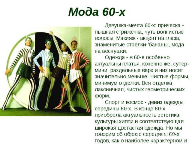 Мода 60-х Девушка-мечта 60-х: прическа - пышная стрижечка, чуть волнистые волосы. Макияж - акцент на глаза, знаменитые стрелки-'бананы', мода на веснушки. Одежда - в 60-е особенно актуальны платья, конечно же, супер-мини, раздельные верх и низ носят…