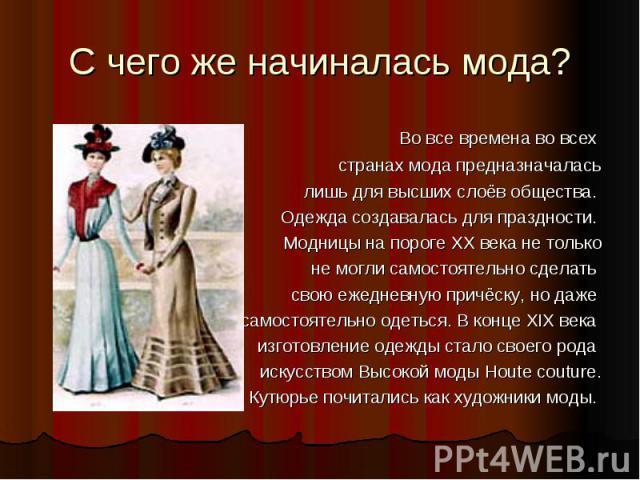 С чего же начиналась мода? Во все времена во всех странах мода предназначалась лишь для высших слоёв общества. Одежда создавалась для праздности. Модницы на пороге ХХ века не только не могли самостоятельно сделать свою ежедневную причёску, но даже с…