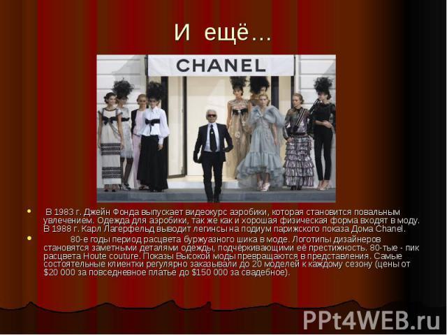И ещё… В 1983 г. Джейн Фонда выпускает видеокурс аэробики, которая становится повальным увлечением. Одежда для аэробики, так же как и хорошая физическая форма входят в моду. В 1988 г. Карл Лагерфельд выводит легинсы на подиум парижского показа Дома …
