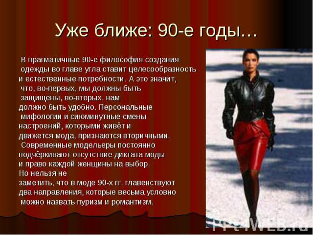 Уже ближе: 90-е годы… В прагматичные 90-е философия создания одежды во главе угла ставит целесообразность и естественные потребности. А это значит, что, во-первых, мы должны быть защищены, во-вторых, нам должно быть удобно. Персональные мифологии и …