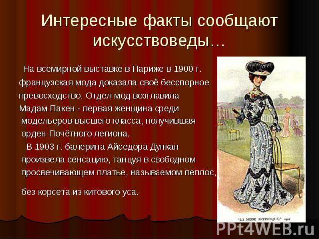 Интересные факты сообщают искусствоведы… На всемирной выставке в Париже в 1900 г. французская мода доказала своё бесспорное превосходство. Отдел мод возглавила Мадам Пакен - первая женщина среди модельеров высшего класса, получившая орден Почётного …
