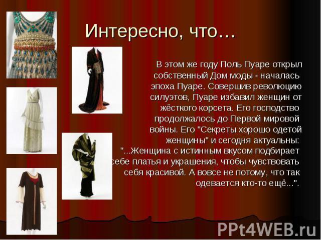 Интересно, что… В этом же году Поль Пуаре открыл собственный Дом моды - началась эпоха Пуаре. Совершив революцию силуэтов, Пуаре избавил женщин от жёсткого корсета. Его господство продолжалось до Первой мировой войны. Его