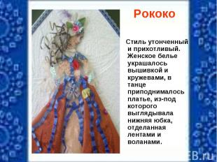 Рококо Стиль утонченный и прихотливый. Женское белье украшалось вышивкой и круже