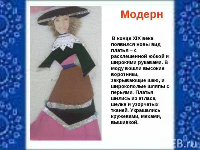 Модерн В конце XIX века появился новы вид платья – с расклешенной юбкой и широкими рукавами. В моду вошли высокие воротники, закрывающие шею, и широкополые шляпы с перьями. Платья шились из атласа, шелка и узорчатых тканей. Украшались кружевами, мех…