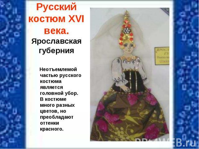 Русский костюм XVI века.Ярославская губерния Неотъемлемой частью русского костюма является головной убор. В костюме много разных цветов, но преобладают оттенки красного.