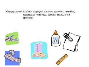 Оборудование: Шаблон фартука, фигурка девочки; линейка, карандаш, ножницы, бумаг