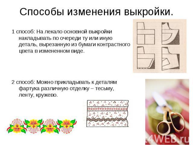 Способы изменения выкройки. 1 способ: На лекало основной выкройки накладывать по очереди ту или иную деталь, вырезанную из бумаги контрастного цвета в измененном виде.2 способ: Можно прикладывать к деталям фартука различную отделку – тесьму, ленту, …