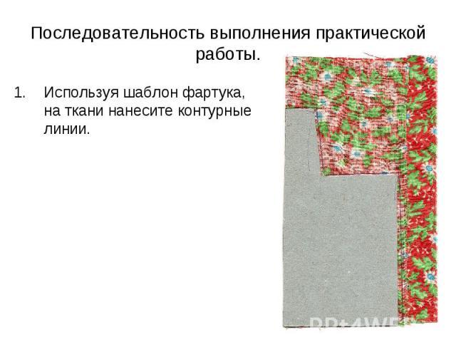 Последовательность выполнения практической работы. Используя шаблон фартука, на ткани нанесите контурные линии.