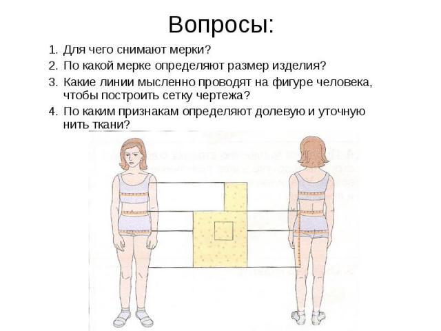 Вопросы: Для чего снимают мерки?По какой мерке определяют размер изделия?Какие линии мысленно проводят на фигуре человека, чтобы построить сетку чертежа?По каким признакам определяют долевую и уточную нить ткани?