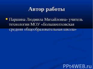 Автор работы Паршина Людмила Михайловна- учитель технологии МОУ «Большеелховская