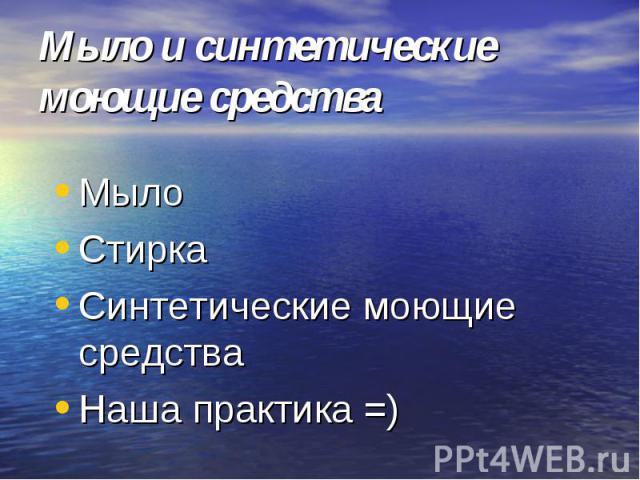Мыло и синтетические моющие средства Мыло СтиркаСинтетические моющие средства Наша практика =)