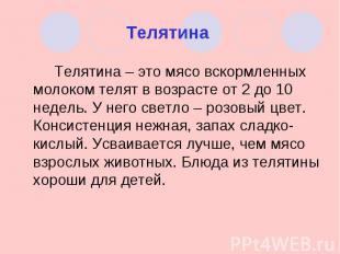 Телятина Телятина – это мясо вскормленных молоком телят в возрасте от 2 до 10 не