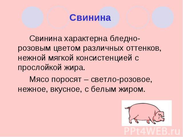Свинина Свинина характерна бледно-розовым цветом различных оттенков, нежной мягкой консистенцией с прослойкой жира.Мясо поросят – светло-розовое, нежное, вкусное, с белым жиром.