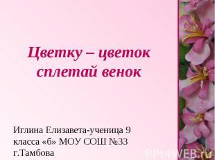Цветку – цветок сплетай венок Иглина Елизавета-ученица 9 класса «б» МОУ СОШ №33