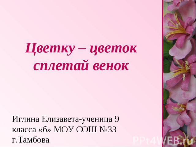 Цветку – цветок сплетай венок Иглина Елизавета-ученица 9 класса «б» МОУ СОШ №33 г.Тамбова