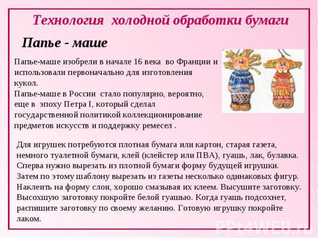 Технология холодной обработки бумаги Папье - машеПапье-маше изобрели в начале 16 века во Франции и использовали первоначально для изготовления кукол. Папье-маше в России стало популярно, вероятно, еще в эпоху Петра I, который сделал государственн…