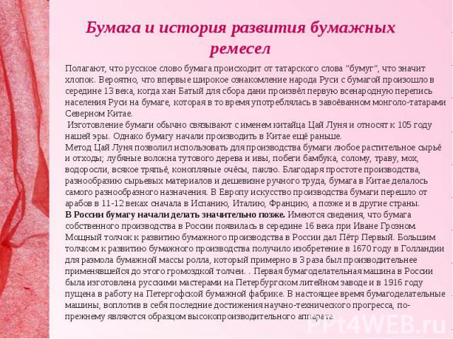 """Бумага и история развития бумажных ремесел Полагают, что русское слово бумага происходит от татарского слова """"бумуг"""", что значит хлопок. Вероятно, что впервые широкое ознакомление народа Руси с бумагой произошло в середине 13 века, когда хан Батый д…"""