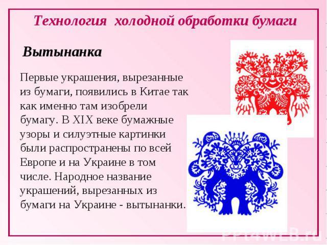 Технология холодной обработки бумаги ВытынанкаПервые украшения, вырезанные из бумаги, появились в Китае так как именно там изобрели бумагу. В ХIХ веке бумажные узоры и силуэтные картинки были распространены по всей Европе и на Украине в том числе. Н…