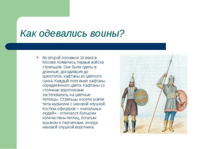 Как одевались воины? Во второй половине 16 века в Москве появились первые войска стрельцов. Они были одеты в длинные, доходившие до щикотолок, кафтаны из цветного сукна. Каждый полк имел кафтаны определённого цвета. Кафтаны со стоячими воротниками з…