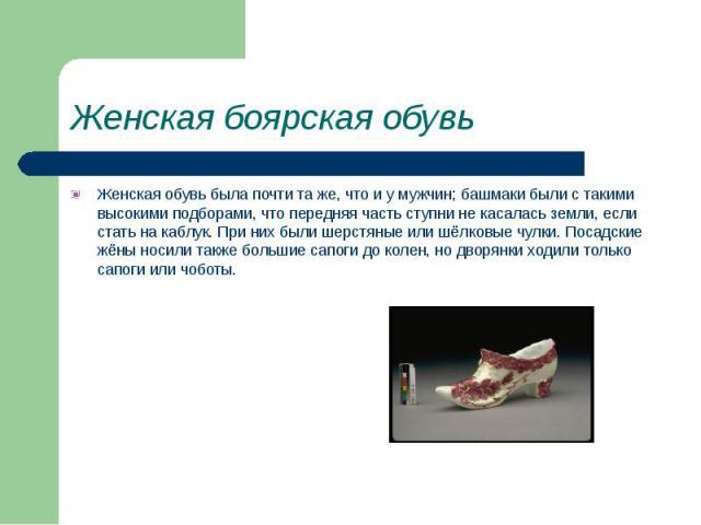 Женская боярская обувь Женская обувь была почти та же, что и у мужчин; башмаки были с такими высокими подборами, что передняя часть ступни не касалась земли, если стать на каблук. При них были шерстяные или шёлковые чулки. Посадские жёны носили такж…