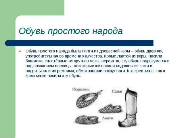 Обувь простого народа Обувь простого народа была лапти из древесной коры – обувь древняя, употребительная во времена язычества. Кроме лаптей из коры, носили башмаки, сплетённые из прутьев лозы, вероятно, эту обувь подразумевали под названием пленицы…