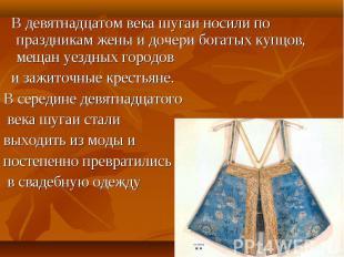 В девятнадцатом века шугаи носили по праздникам жены и дочери богатых купцов, ме