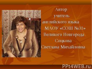 Автор учитель английского языка МАОУ «СОШ №31» Великого Новгорода Соцкова Светла