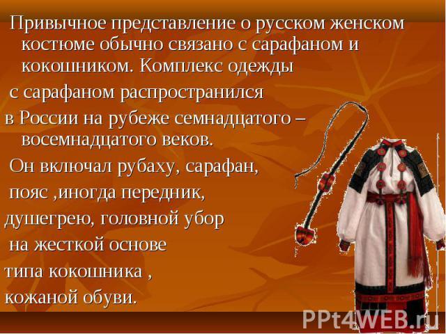 Привычное представление о русском женском костюме обычно связано с сарафаном и кокошником. Комплекс одежды с сарафаном распространился в России на рубеже семнадцатого – восемнадцатого веков. Он включал рубаху, сарафан, пояс ,иногда передник, душегре…