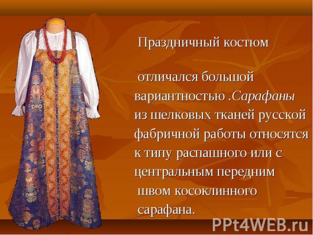Праздничный костюм отличался большой вариантностью .Сарафаны из шелковых тканей русской фабричной работы относятся к типу распашного или с центральным передним швом косоклинного сарафана.