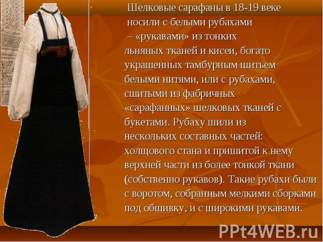 Шелковые сарафаны в 18-19 векe носили с белыми рубахами – «рукавами» из тонких льняных тканей и кисеи, богато украшенных тамбурным шитьем белыми нитями, или с рубахами, сшитыми из фабричных «сарафанных» шелковых тканей с букетами. Рубаху шили из нес…