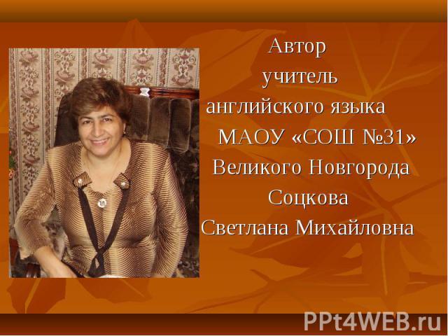 Автор учитель английского языка МАОУ «СОШ №31» Великого Новгорода Соцкова Светлана Михайловна