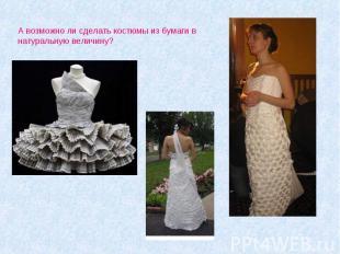А возможно ли сделать костюмы из бумаги в натуральную величину?