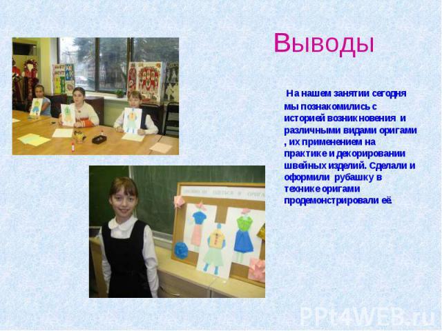 Выводы На нашем занятии сегодня мы познакомились с историей возникновения и различными видами оригами , их применением на практике и декорировании швейных изделий. Сделали и оформили рубашку в технике оригами продемонстрировали её.