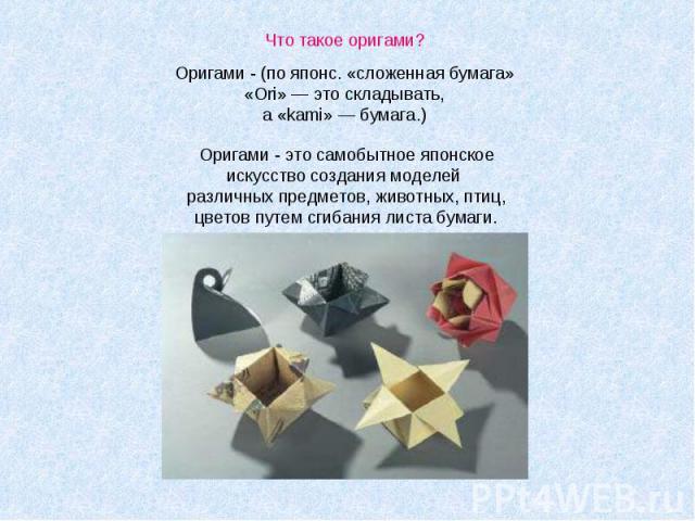 Что такое оригами?Оригами - (по японс. «сложенная бумага» «Ori» — это складывать, а «kami» — бумага.) Оригами - это самобытное японское искусство создания моделей различных предметов, животных, птиц, цветов путем сгибания листа бумаги.