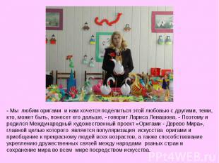- Мы любим оригами и нам хочется поделиться этой любовью с другими, теми, кто,