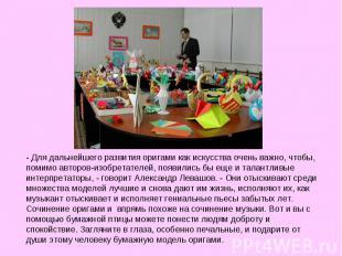 - Для дальнейшего развития оригами как искусства очень важно, чтобы, помимо авто