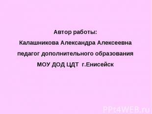 Автор работы:Калашникова Александра Алексеевнапедагог дополнительного образовани