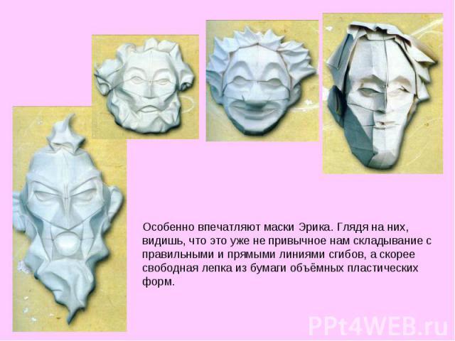 Особенно впечатляют маски Эрика. Глядя на них, видишь, что это уже не привычное нам складывание с правильными и прямыми линиями сгибов, а скорее свободная лепка из бумаги объёмных пластических форм.