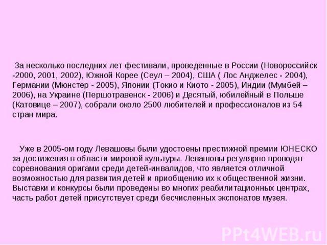 За несколько последних лет фестивали, проведенные в России (Новороссийск -2000, 2001, 2002), Южной Корее (Сеул – 2004), США ( Лос Анджелес - 2004), Германии (Мюнстер - 2005), Японии (Токио и Киото - 2005), Индии (Мумбей – 2006), на Украине (Першотра…