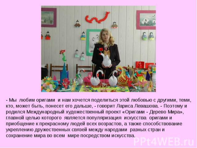 - Мы любим оригами и нам хочется поделиться этой любовью с другими, теми, кто, может быть, понесет его дальше, - говорит Лариса Левашова. - Поэтому и родился Международный художественный проект «Оригами - Дерево Мира», главной целью которого являе…