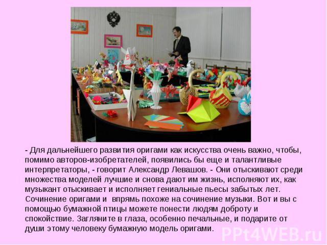 - Для дальнейшего развития оригами как искусства очень важно, чтобы, помимо авторов-изобретателей, появились бы еще и талантливые интерпретаторы, - говорит Александр Левашов. - Они отыскивают среди множества моделей лучшие и снова дают им жизнь, исп…
