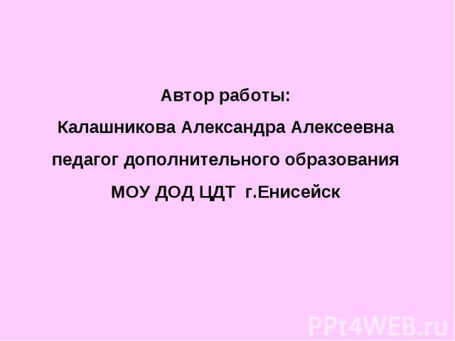 Автор работы:Калашникова Александра Алексеевнапедагог дополнительного образованияМОУ ДОД ЦДТ г.Енисейск