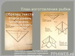 План изготовления рыбки Приклейте глазки-пуговички или нарисуйте с помощью каран